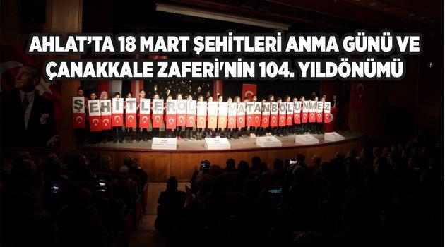 AHLAT'TA 18 MART ŞEHİTLERİ ANMA GÜNÜ VE  ÇANAKKALE ZAFERİ'NİN 104. YILDÖNÜMÜ
