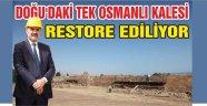 DOĞU'DAKİ TEK OSMANLI KALESİ RESTORE EDİLİYOR